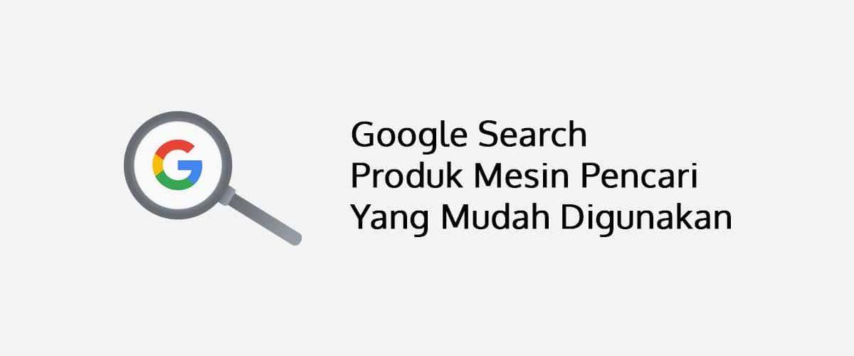 Google Search Produk Mesin Pencari Yang Mudah Digunakan